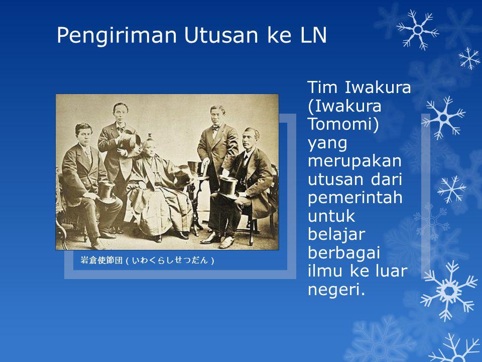 Pengiriman Utusan ke LN 岩倉使節団(いわくらしせつだん) Tim Iwakura (Iwakura Tomomi) yang merupakan utusan dari pemerintah untuk belajar berbagai ilmu ke luar negeri