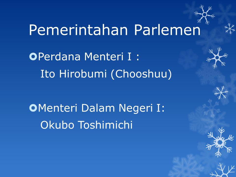Pemerintahan Parlemen  Perdana Menteri I : Ito Hirobumi (Chooshuu)  Menteri Dalam Negeri I: Okubo Toshimichi