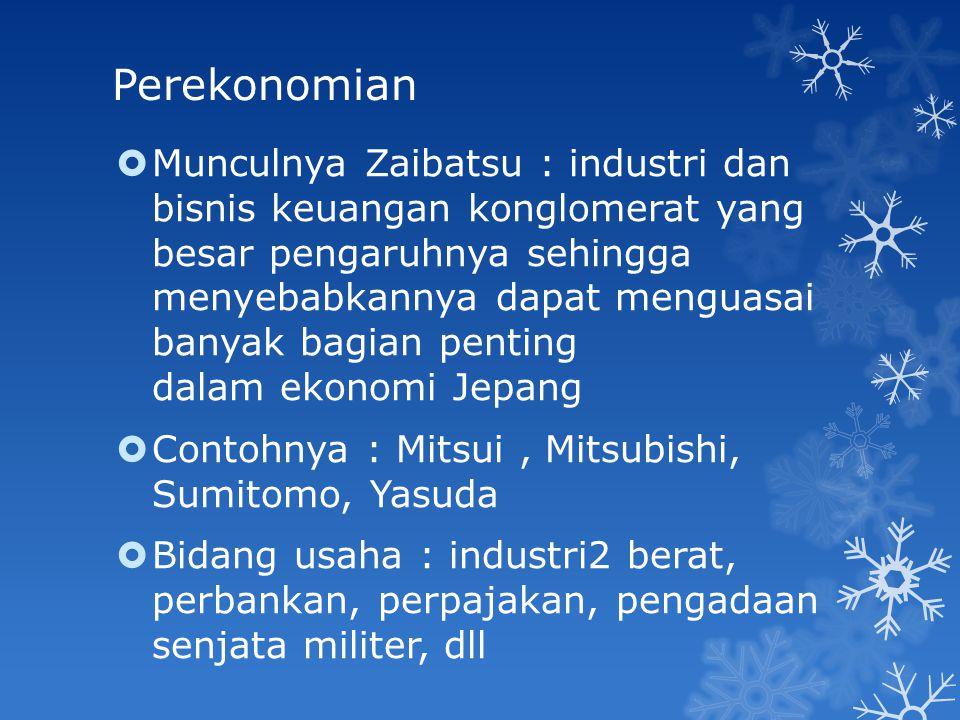 Perekonomian  Munculnya Zaibatsu : industri dan bisnis keuangan konglomerat yang besar pengaruhnya sehingga menyebabkannya dapat menguasai banyak bag