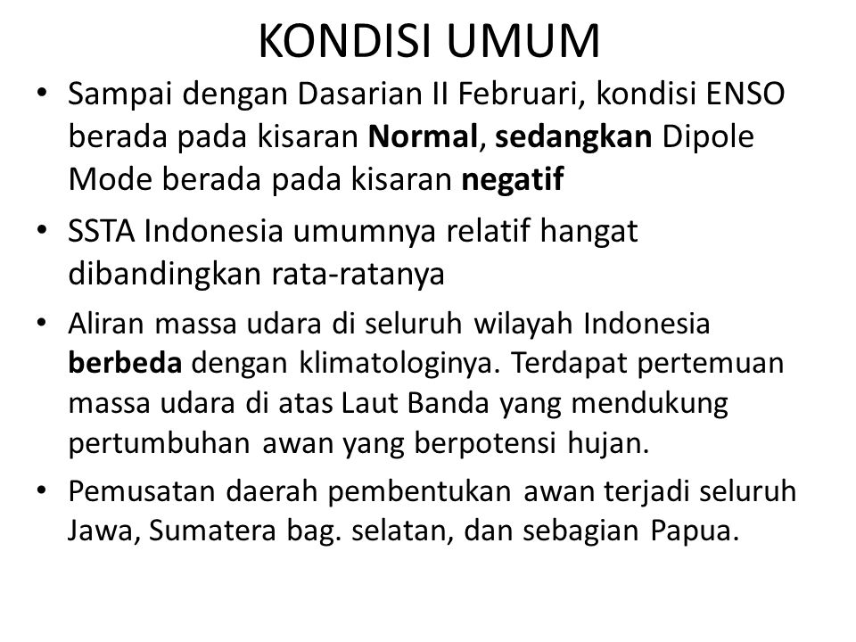 KONDISI UMUM Sampai dengan Dasarian II Februari, kondisi ENSO berada pada kisaran Normal, sedangkan Dipole Mode berada pada kisaran negatif SSTA Indonesia umumnya relatif hangat dibandingkan rata-ratanya Aliran massa udara di seluruh wilayah Indonesia berbeda dengan klimatologinya.