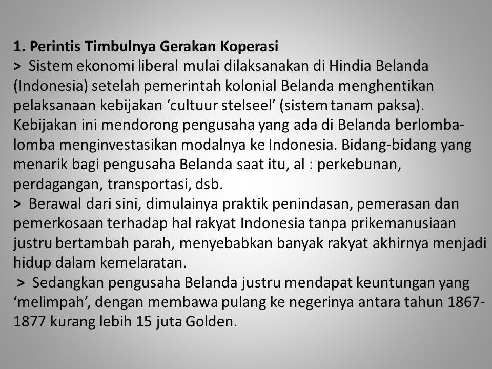 1. Perintis Timbulnya Gerakan Koperasi > Sistem ekonomi liberal mulai dilaksanakan di Hindia Belanda (Indonesia) setelah pemerintah kolonial Belanda m