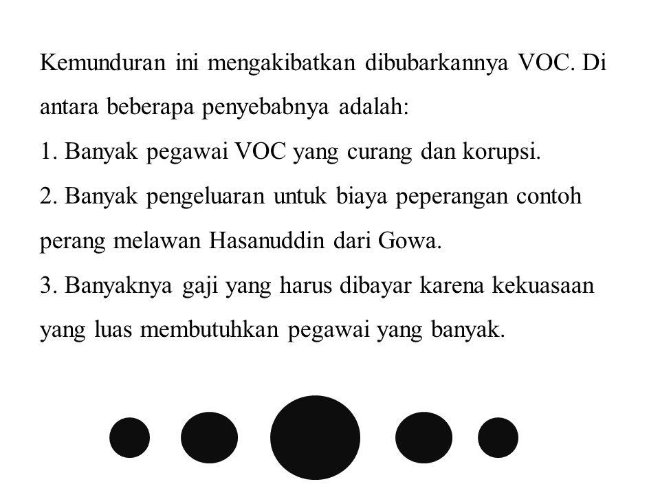 Kemunduran ini mengakibatkan dibubarkannya VOC.Di antara beberapa penyebabnya adalah: 1.