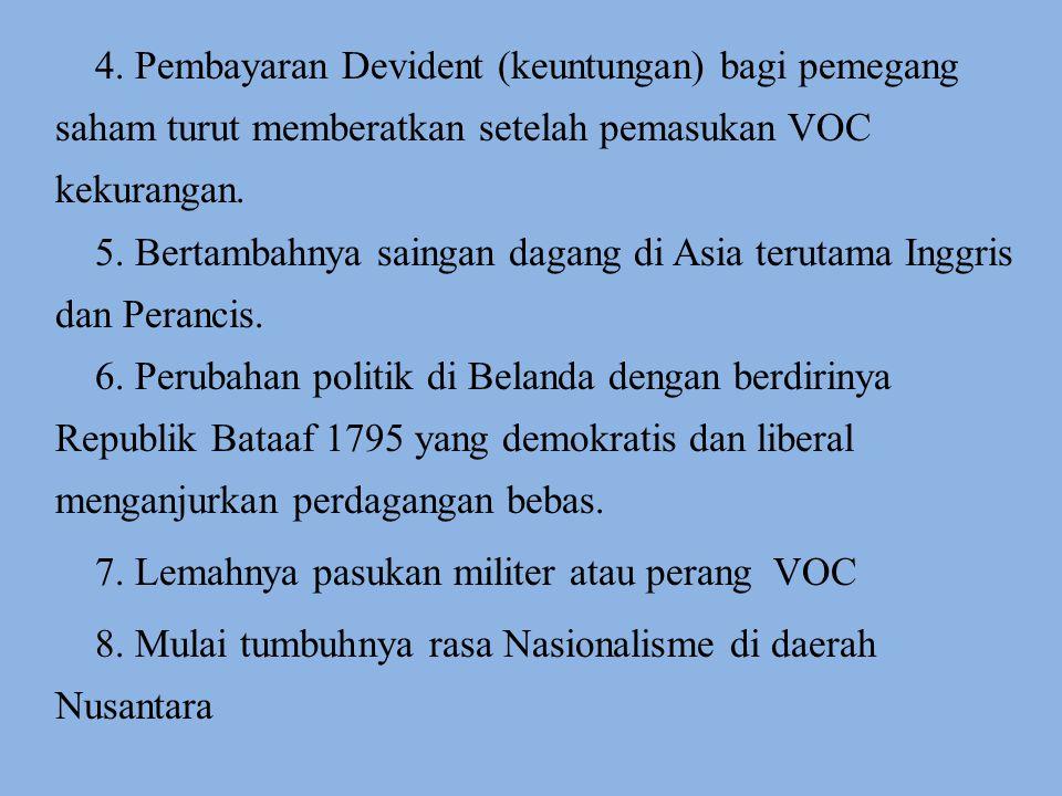 4. Pembayaran Devident (keuntungan) bagi pemegang saham turut memberatkan setelah pemasukan VOC kekurangan. 5. Bertambahnya saingan dagang di Asia ter