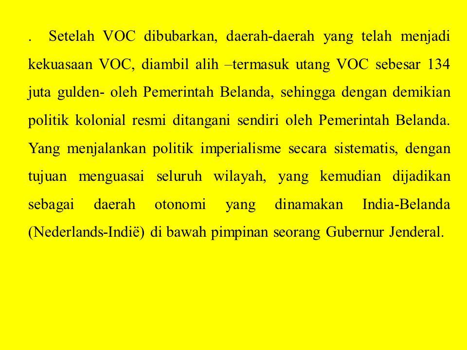 Setelah VOC dibubarkan, daerah-daerah yang telah menjadi kekuasaan VOC, diambil alih –termasuk utang VOC sebesar 134 juta gulden- oleh Pemerintah Belanda, sehingga dengan demikian politik kolonial resmi ditangani sendiri oleh Pemerintah Belanda.