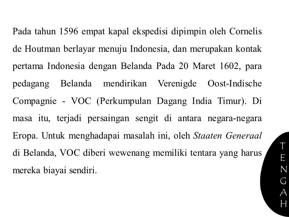 Pada tahun 1596 empat kapal ekspedisi dipimpin oleh Cornelis de Houtman berlayar menuju Indonesia, dan merupakan kontak pertama Indonesia dengan Belanda Pada 20 Maret 1602, para pedagang Belanda mendirikan Verenigde Oost-Indische Compagnie - VOC (Perkumpulan Dagang India Timur).
