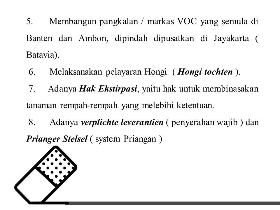 5. Membangun pangkalan / markas VOC yang semula di Banten dan Ambon, dipindah dipusatkan di Jayakarta ( Batavia). 6. Melaksanakan pelayaran Hongi ( Ho
