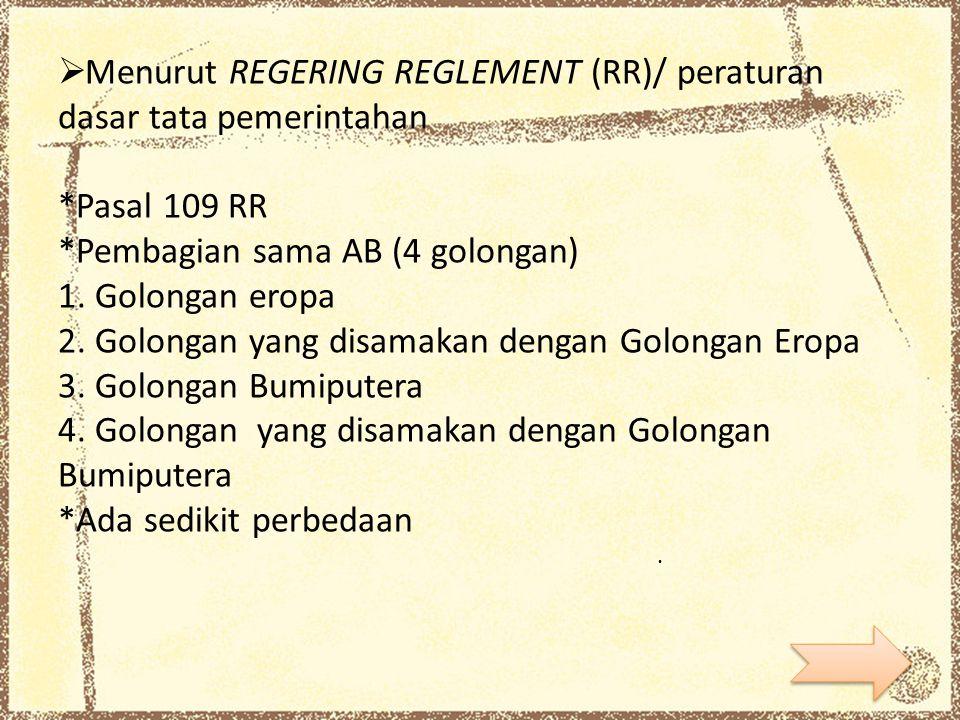  Menurut REGERING REGLEMENT (RR)/ peraturan dasar tata pemerintahan *Pasal 109 RR *Pembagian sama AB (4 golongan) 1. Golongan eropa 2. Golongan yang