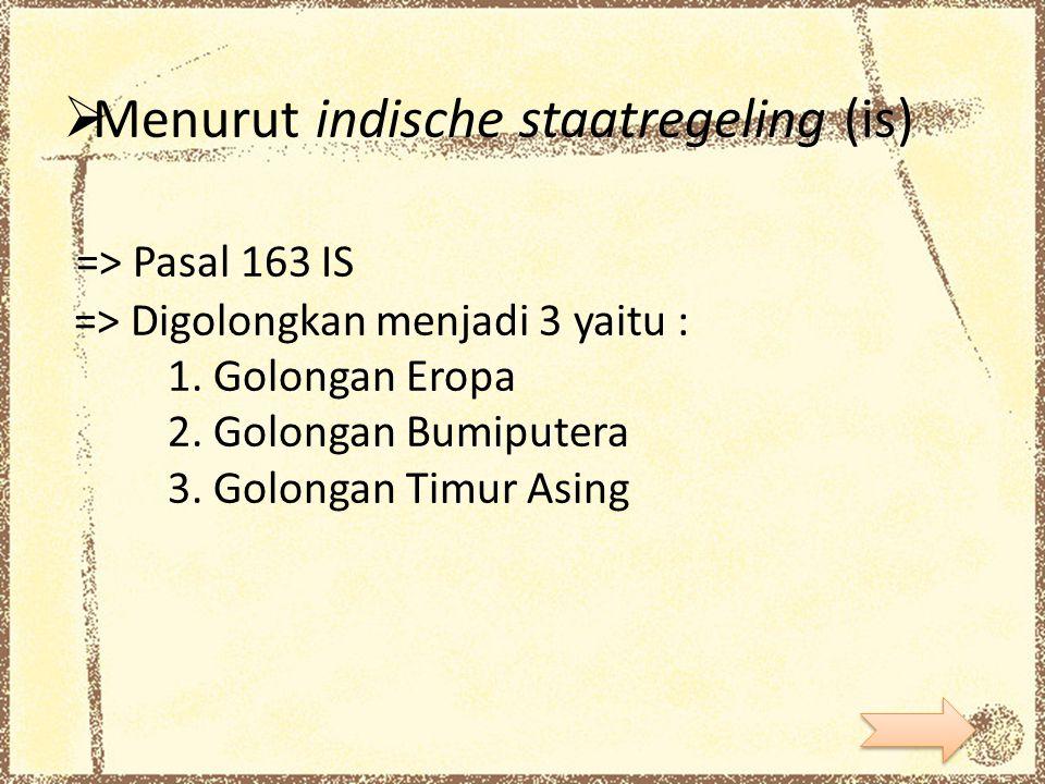  Menurut indische staatregeling (is) => Pasal 163 IS => Digolongkan menjadi 3 yaitu : 1. Golongan Eropa 2. Golongan Bumiputera 3. Golongan Timur Asin