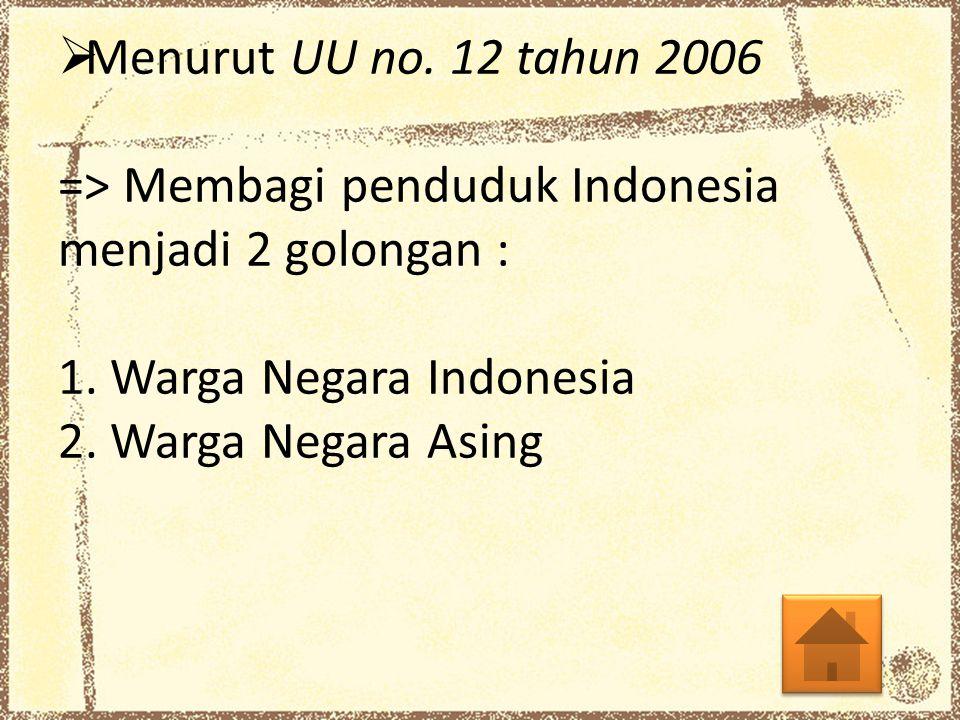  Menurut UU no. 12 tahun 2006 => Membagi penduduk Indonesia menjadi 2 golongan : 1. Warga Negara Indonesia 2. Warga Negara Asing
