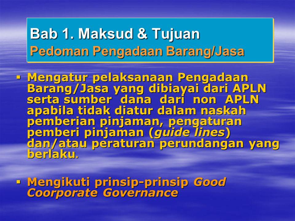 Bab 1. Maksud & Tujuan Pedoman Pengadaan Barang/Jasa  Mengatur pelaksanaan Pengadaan Barang/Jasa yang dibiayai dari APLN serta sumber dana dari non A