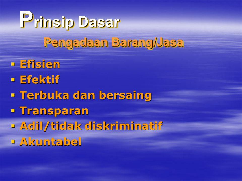 P rinsip Dasar Pengadaan Barang/Jasa  Efisien  Efektif  Terbuka dan bersaing  Transparan  Adil/tidak diskriminatif  Akuntabel