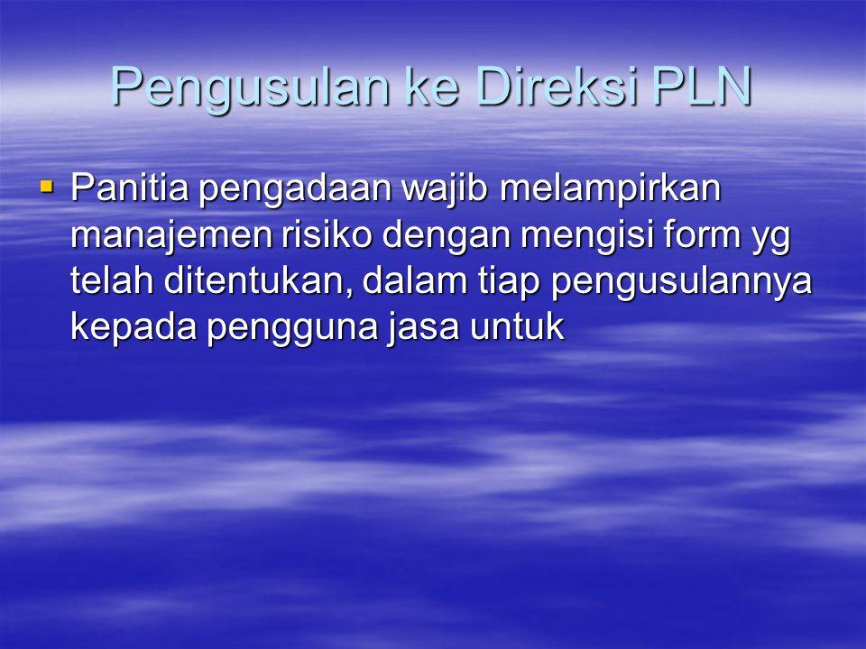Pengusulan ke Direksi PLN  Panitia pengadaan wajib melampirkan manajemen risiko dengan mengisi form yg telah ditentukan, dalam tiap pengusulannya kep