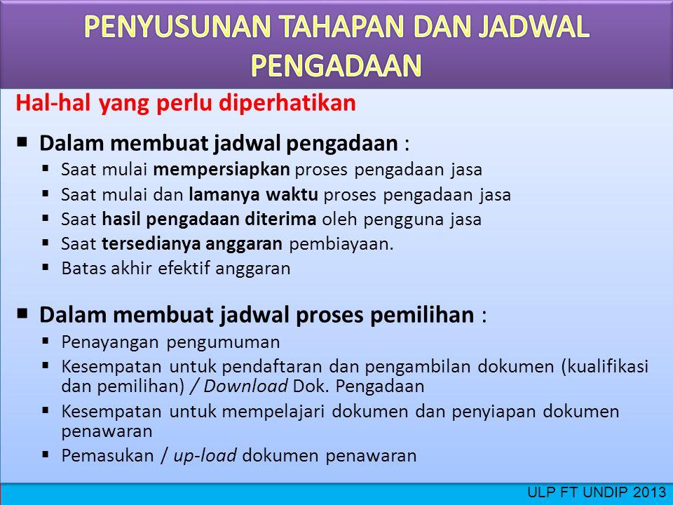 ULP FT UNDIP 2013 Hal-hal yang perlu diperhatikan  Dalam membuat jadwal pengadaan :  Saat mulai mempersiapkan proses pengadaan jasa  Saat mulai dan