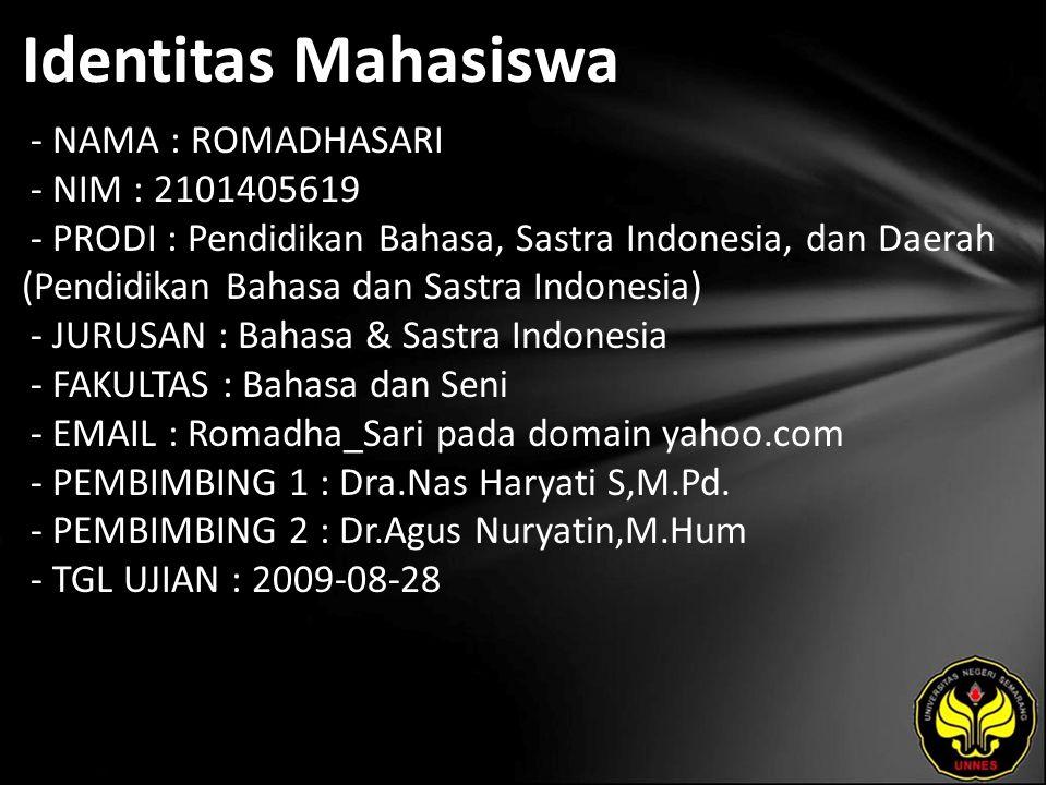 Identitas Mahasiswa - NAMA : ROMADHASARI - NIM : 2101405619 - PRODI : Pendidikan Bahasa, Sastra Indonesia, dan Daerah (Pendidikan Bahasa dan Sastra Indonesia) - JURUSAN : Bahasa & Sastra Indonesia - FAKULTAS : Bahasa dan Seni - EMAIL : Romadha_Sari pada domain yahoo.com - PEMBIMBING 1 : Dra.Nas Haryati S,M.Pd.