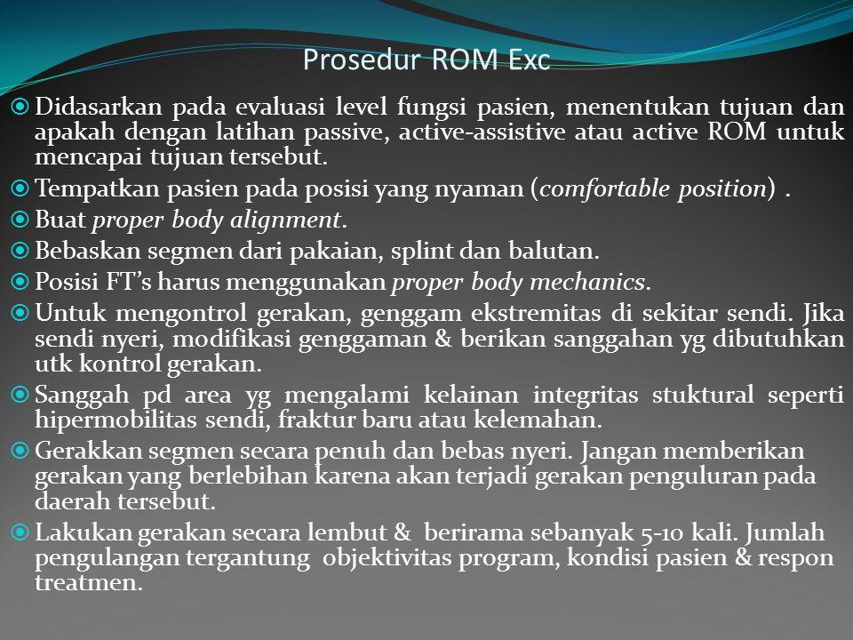 Prosedur ROM Exc  Didasarkan pada evaluasi level fungsi pasien, menentukan tujuan dan apakah dengan latihan passive, active-assistive atau active ROM untuk mencapai tujuan tersebut.
