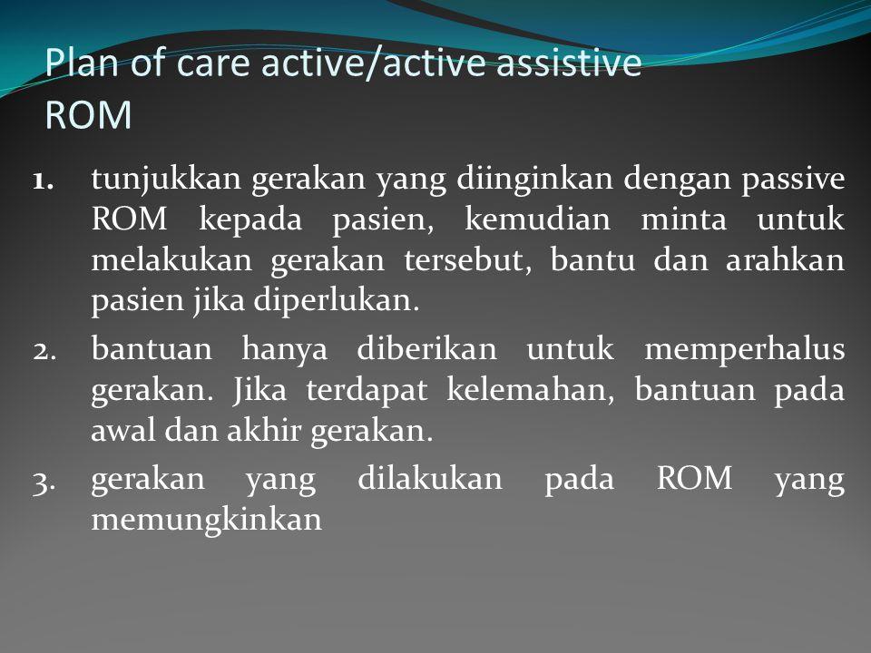 Plan of care active/active assistive ROM 1.tunjukkan gerakan yang diinginkan dengan passive ROM kepada pasien, kemudian minta untuk melakukan gerakan tersebut, bantu dan arahkan pasien jika diperlukan.