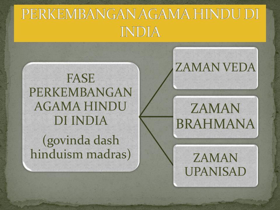 FASE PERKEMBANGAN AGAMA HINDU DI INDIA (govinda dash hinduism madras) ZAMAN VEDA ZAMAN BRAHMANA ZAMAN UPANISAD