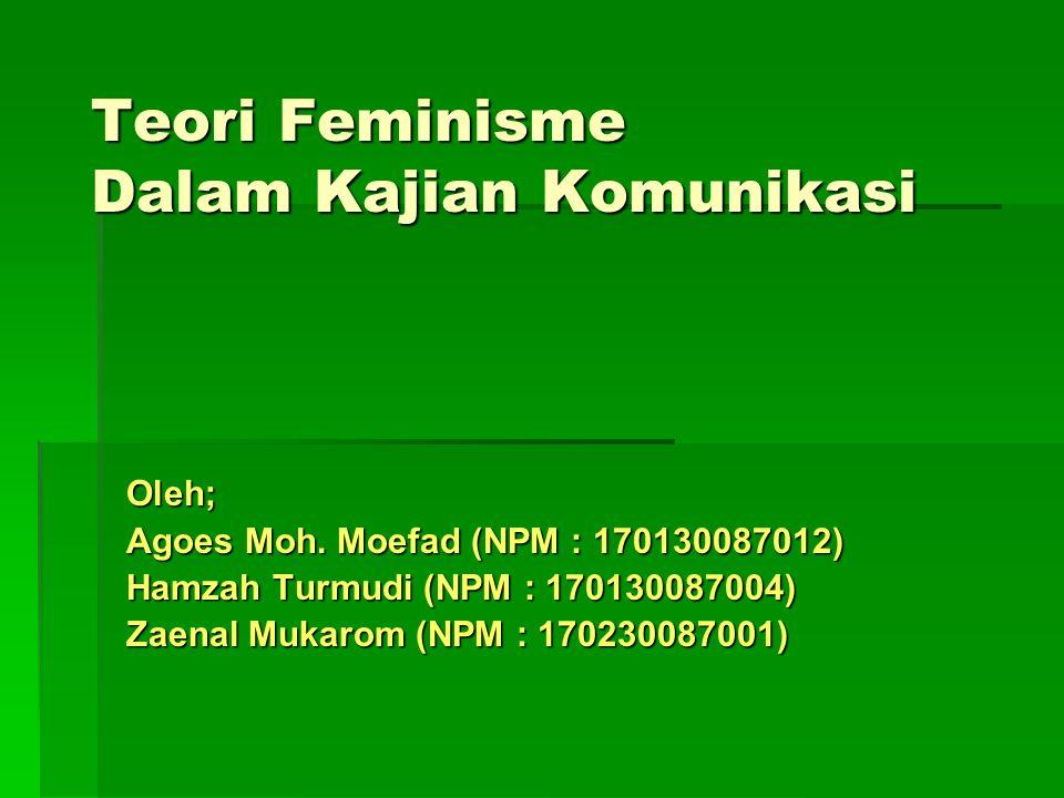 Teori Feminisme Dalam Kajian Komunikasi Oleh; Agoes Moh. Moefad (NPM : 170130087012) Hamzah Turmudi (NPM : 170130087004) Zaenal Mukarom (NPM : 1702300