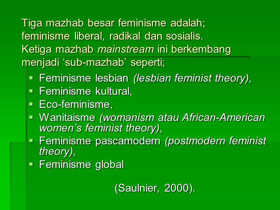 Tiga mazhab besar feminisme adalah; feminisme liberal, radikal dan sosialis. Ketiga mazhab mainstream ini berkembang menjadi 'sub-mazhab' seperti;  F