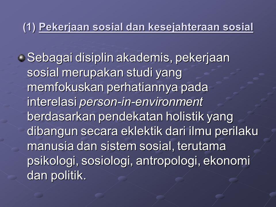 (1) Pekerjaan sosial dan kesejahteraan sosial Sebagai disiplin akademis, pekerjaan sosial merupakan studi yang memfokuskan perhatiannya pada interelas