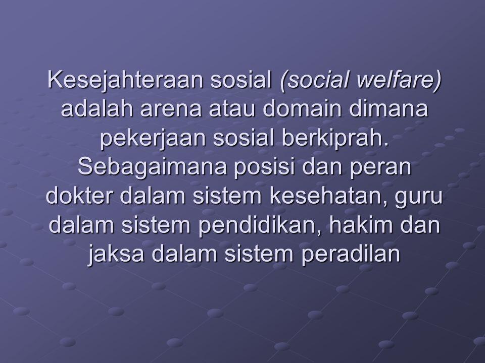 Kesejahteraan sosial (social welfare) adalah arena atau domain dimana pekerjaan sosial berkiprah. Sebagaimana posisi dan peran dokter dalam sistem kes