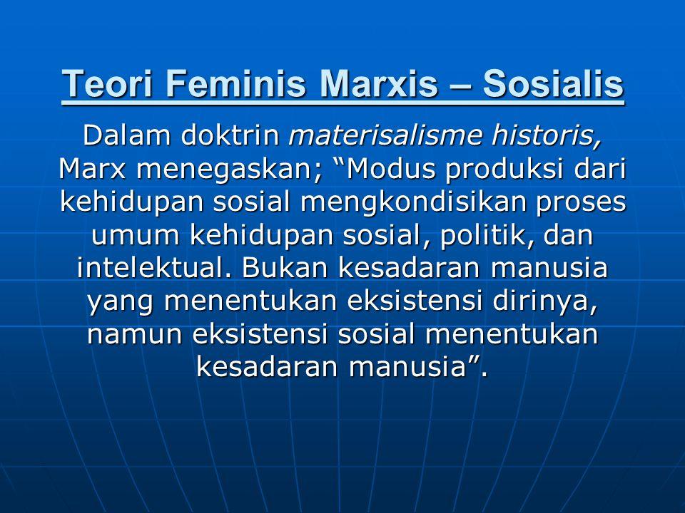 Teori Feminis Marxis – Sosialis Dalam doktrin materisalisme historis, Marx menegaskan; Modus produksi dari kehidupan sosial mengkondisikan proses umum kehidupan sosial, politik, dan intelektual.