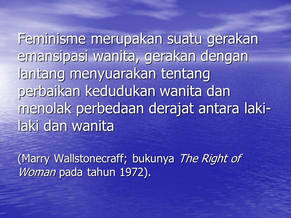 Feminisme merupakan suatu gerakan emansipasi wanita, gerakan dengan lantang menyuarakan tentang perbaikan kedudukan wanita dan menolak perbedaan derajat antara laki- laki dan wanita (Marry Wallstonecraff; bukunya The Right of Woman pada tahun 1972).