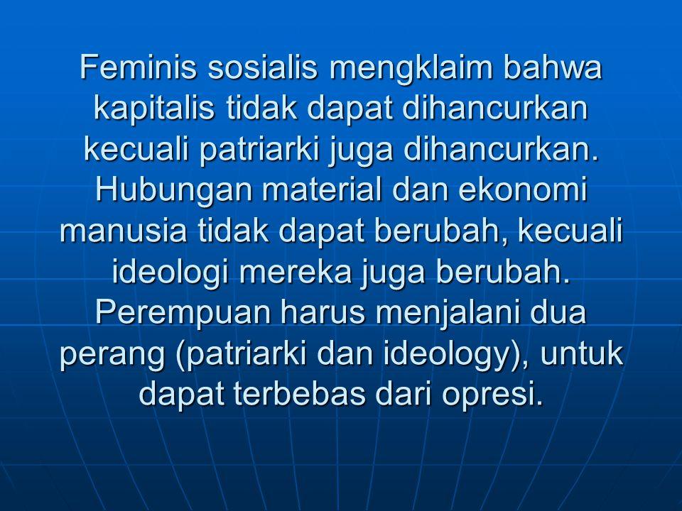 Feminis sosialis mengklaim bahwa kapitalis tidak dapat dihancurkan kecuali patriarki juga dihancurkan. Hubungan material dan ekonomi manusia tidak dap