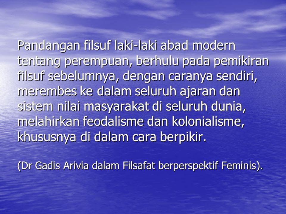 Pandangan filsuf laki-laki abad modern tentang perempuan, berhulu pada pemikiran filsuf sebelumnya, dengan caranya sendiri, merembes ke dalam seluruh ajaran dan sistem nilai masyarakat di seluruh dunia, melahirkan feodalisme dan kolonialisme, khususnya di dalam cara berpikir.