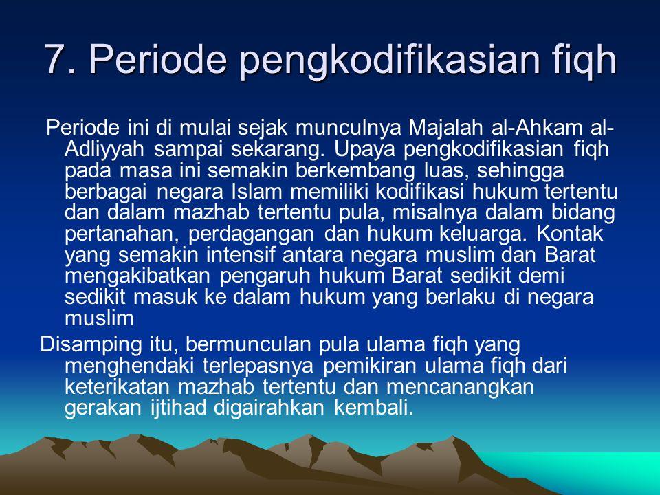 7. Periode pengkodifikasian fiqh Periode ini di mulai sejak munculnya Majalah al-Ahkam al- Adliyyah sampai sekarang. Upaya pengkodifikasian fiqh pada
