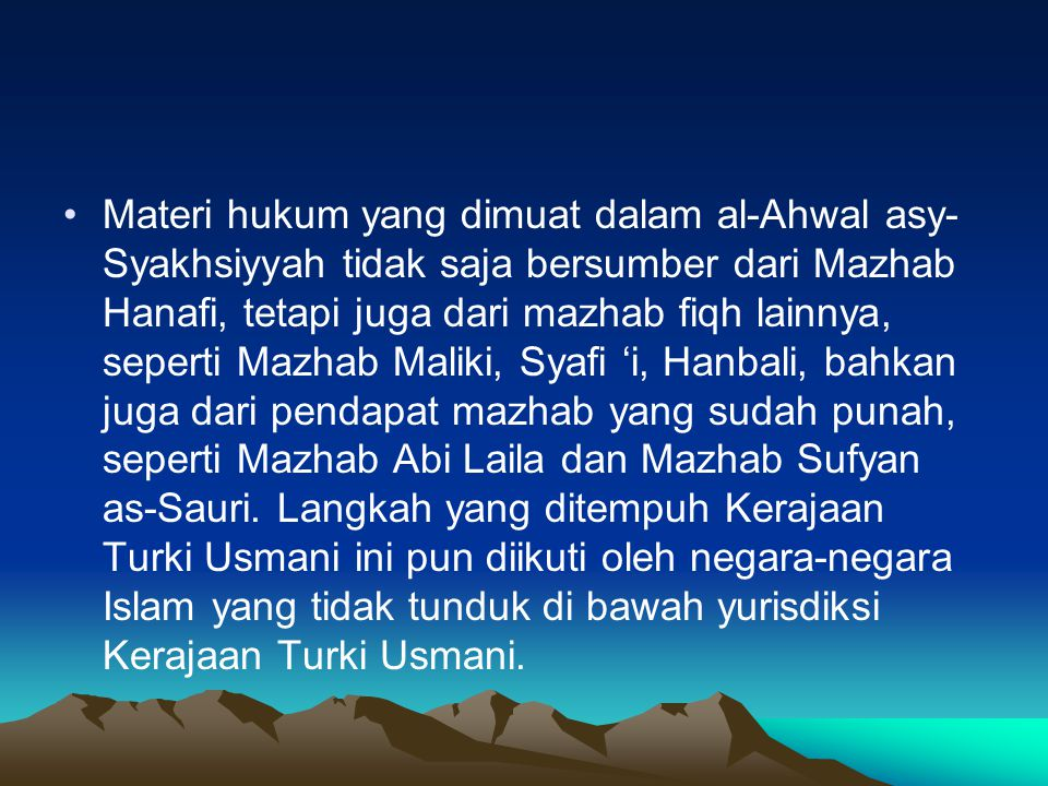 Materi hukum yang dimuat dalam al-Ahwal asy- Syakhsiyyah tidak saja bersumber dari Mazhab Hanafi, tetapi juga dari mazhab fiqh lainnya, seperti Mazhab Maliki, Syafi 'i, Hanbali, bahkan juga dari pendapat mazhab yang sudah punah, seperti Mazhab Abi Laila dan Mazhab Sufyan as-Sauri.
