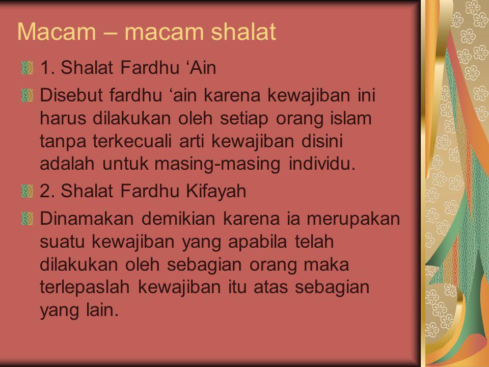 Macam – macam shalat 1. Shalat Fardhu 'Ain Disebut fardhu 'ain karena kewajiban ini harus dilakukan oleh setiap orang islam tanpa terkecuali arti kewa