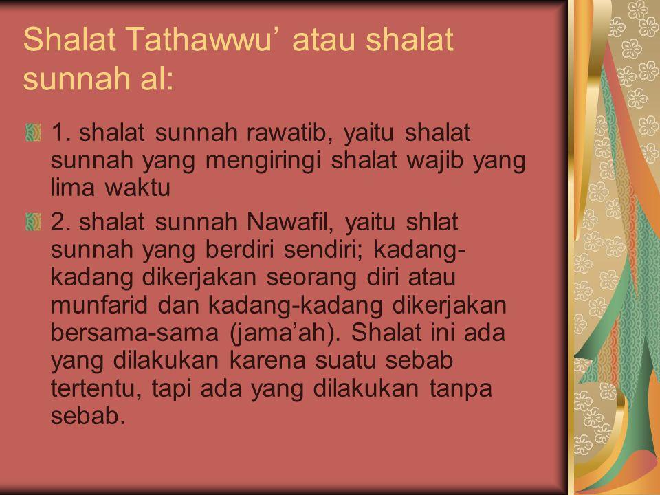 Shalat Tathawwu' atau shalat sunnah al: 1. shalat sunnah rawatib, yaitu shalat sunnah yang mengiringi shalat wajib yang lima waktu 2. shalat sunnah Na