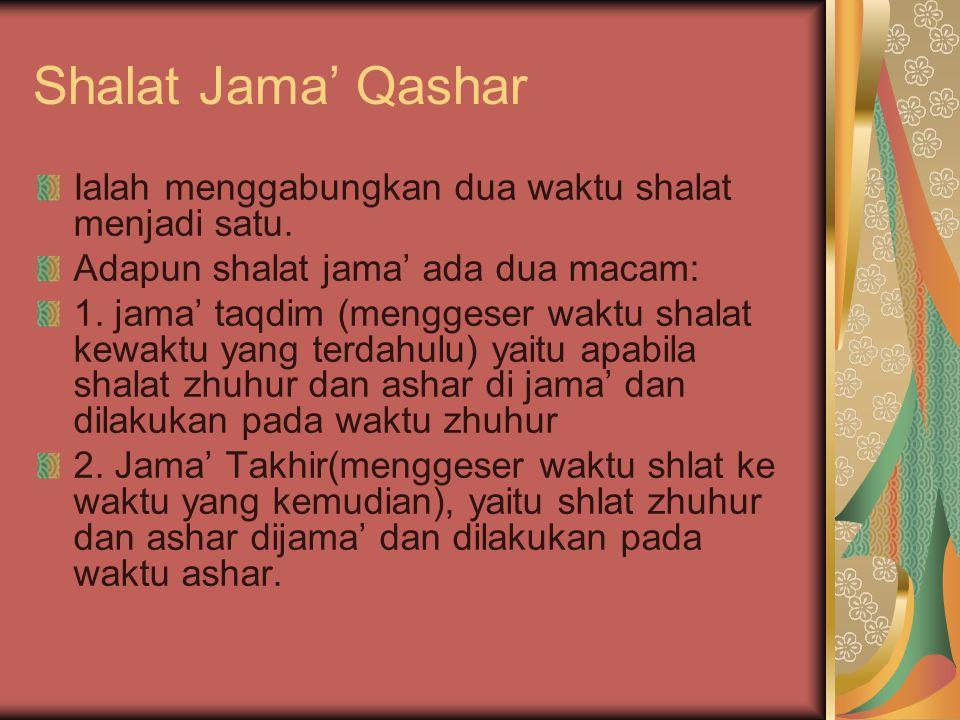 Shalat Jama' Qashar Ialah menggabungkan dua waktu shalat menjadi satu. Adapun shalat jama' ada dua macam: 1. jama' taqdim (menggeser waktu shalat kewa