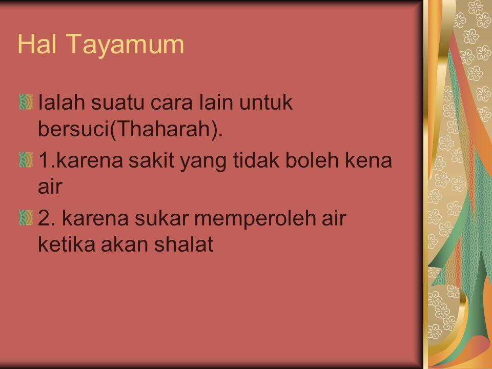 Hal Tayamum Ialah suatu cara lain untuk bersuci(Thaharah). 1.karena sakit yang tidak boleh kena air 2. karena sukar memperoleh air ketika akan shalat