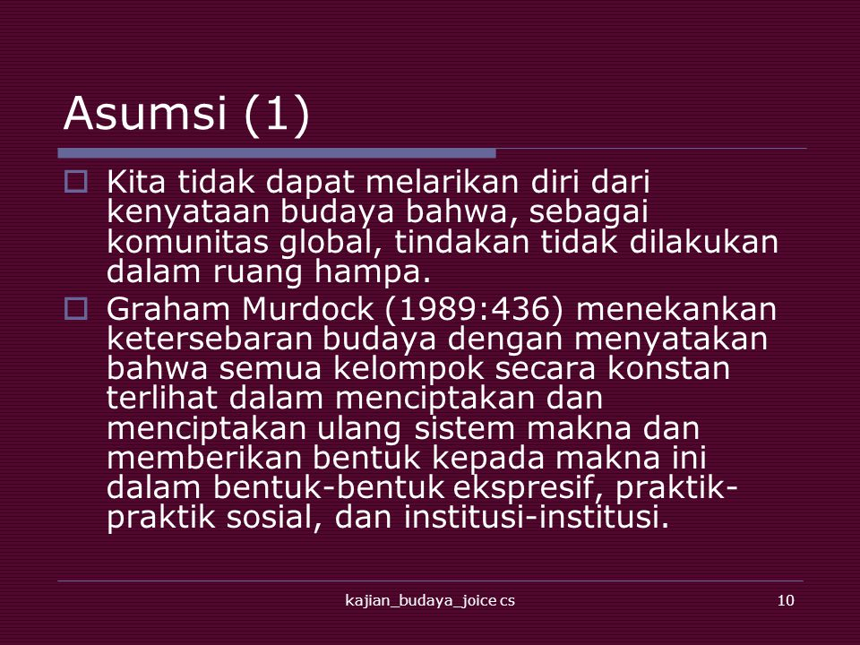 kajian_budaya_joice cs10 Asumsi (1)  Kita tidak dapat melarikan diri dari kenyataan budaya bahwa, sebagai komunitas global, tindakan tidak dilakukan