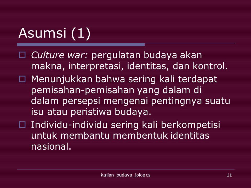 kajian_budaya_joice cs11 Asumsi (1)  Culture war: pergulatan budaya akan makna, interpretasi, identitas, dan kontrol.  Menunjukkan bahwa sering kali