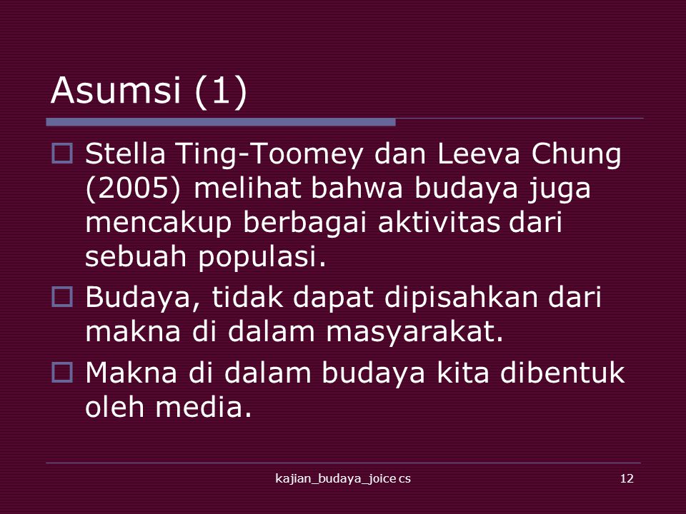 kajian_budaya_joice cs12 Asumsi (1)  Stella Ting-Toomey dan Leeva Chung (2005) melihat bahwa budaya juga mencakup berbagai aktivitas dari sebuah populasi.