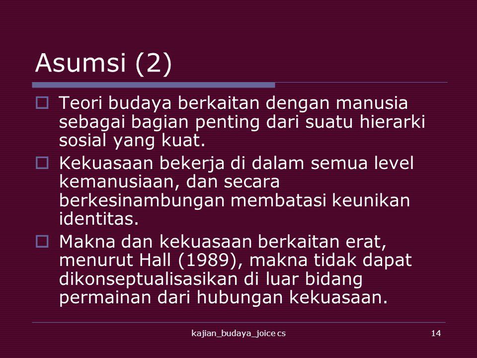 kajian_budaya_joice cs14 Asumsi (2)  Teori budaya berkaitan dengan manusia sebagai bagian penting dari suatu hierarki sosial yang kuat.  Kekuasaan b