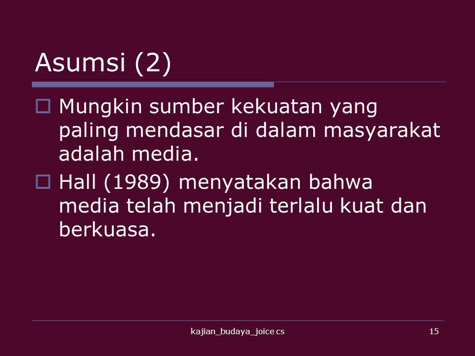 kajian_budaya_joice cs15 Asumsi (2)  Mungkin sumber kekuatan yang paling mendasar di dalam masyarakat adalah media.  Hall (1989) menyatakan bahwa me