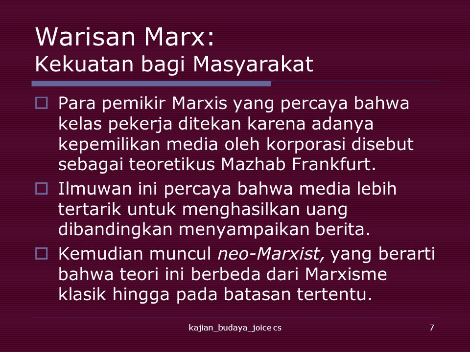 kajian_budaya_joice cs7 Warisan Marx: Kekuatan bagi Masyarakat  Para pemikir Marxis yang percaya bahwa kelas pekerja ditekan karena adanya kepemilikan media oleh korporasi disebut sebagai teoretikus Mazhab Frankfurt.