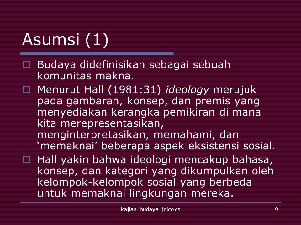 kajian_budaya_joice cs9 Asumsi (1)  Budaya didefinisikan sebagai sebuah komunitas makna.  Menurut Hall (1981:31) ideology merujuk pada gambaran, kon