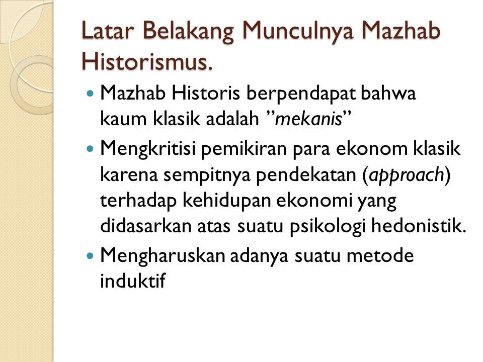 """Latar Belakang Munculnya Mazhab Historismus. Mazhab Historis berpendapat bahwa kaum klasik adalah """"mekanis"""" Mengkritisi pemikiran para ekonom klasik k"""