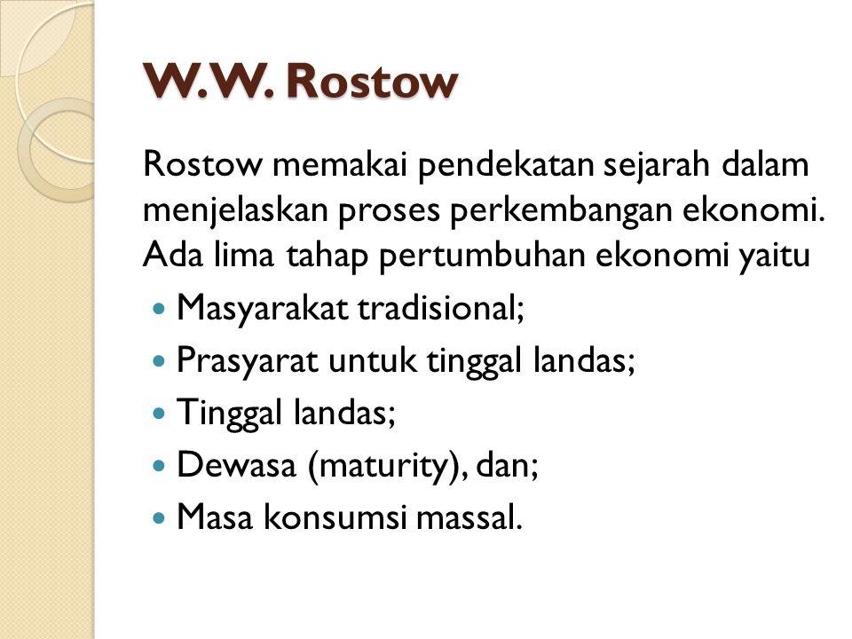 W.W. Rostow Rostow memakai pendekatan sejarah dalam menjelaskan proses perkembangan ekonomi. Ada lima tahap pertumbuhan ekonomi yaitu Masyarakat tradi