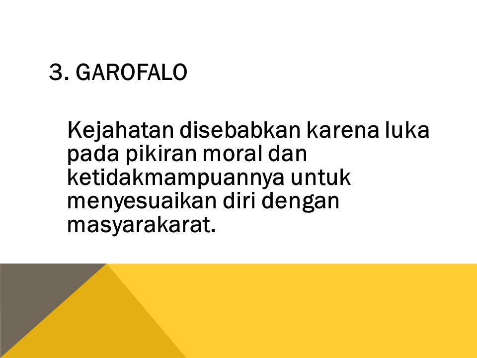 3. GAROFALO Kejahatan disebabkan karena luka pada pikiran moral dan ketidakmampuannya untuk menyesuaikan diri dengan masyarakarat.