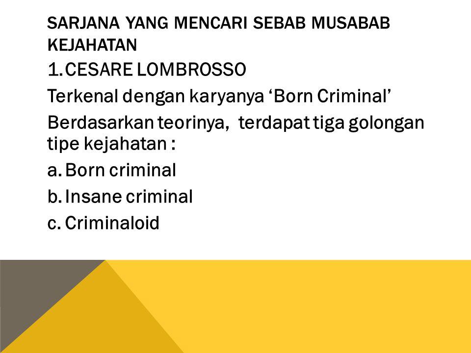 SARJANA YANG MENCARI SEBAB MUSABAB KEJAHATAN 1.CESARE LOMBROSSO Terkenal dengan karyanya 'Born Criminal' Berdasarkan teorinya, terdapat tiga golongan