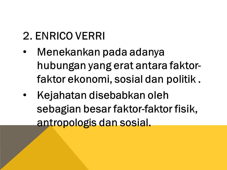 2. ENRICO VERRI Menekankan pada adanya hubungan yang erat antara faktor- faktor ekonomi, sosial dan politik. Kejahatan disebabkan oleh sebagian besar