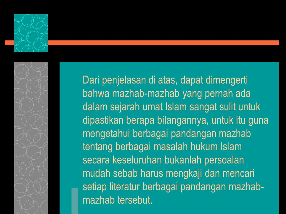 Dari penjelasan di atas, dapat dimengerti bahwa mazhab-mazhab yang pernah ada dalam sejarah umat Islam sangat sulit untuk dipastikan berapa bilangannya, untuk itu guna mengetahui berbagai pandangan mazhab tentang berbagai masalah hukum Islam secara keseluruhan bukanlah persoalan mudah sebab harus mengkaji dan mencari setiap literatur berbagai pandangan mazhab- mazhab tersebut.