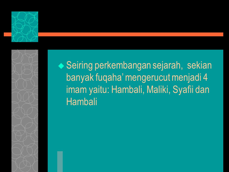  Seiring perkembangan sejarah, sekian banyak fuqaha' mengerucut menjadi 4 imam yaitu: Hambali, Maliki, Syafii dan Hambali