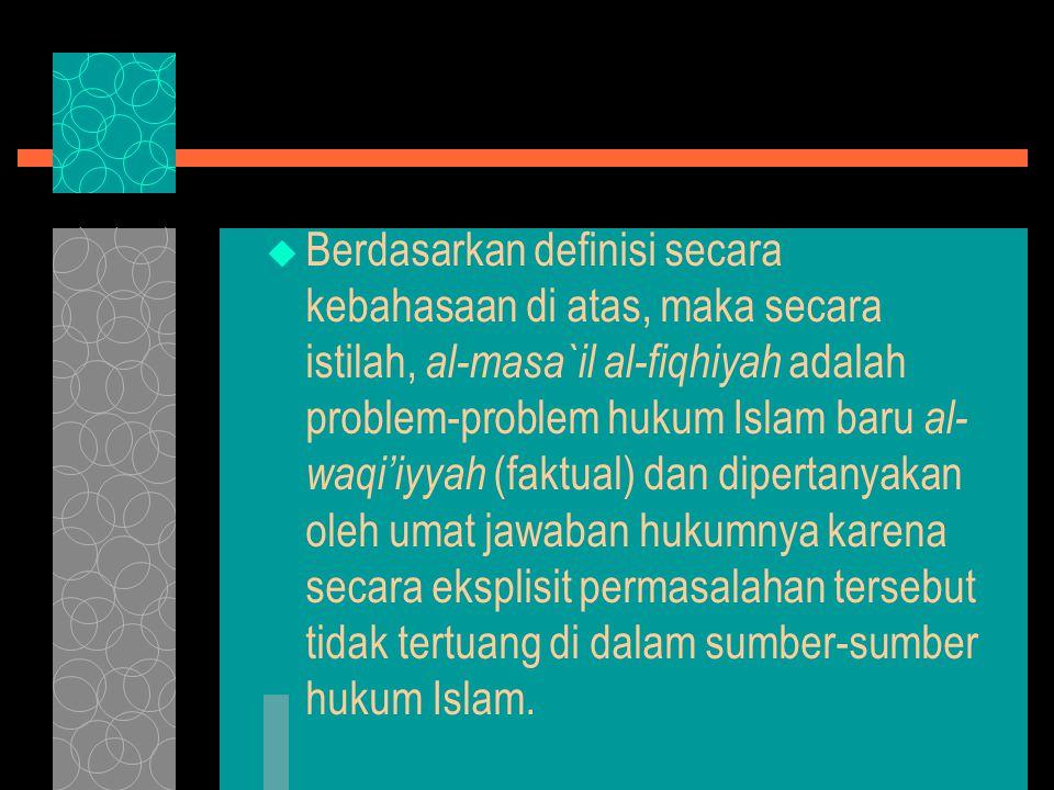  Berdasarkan definisi secara kebahasaan di atas, maka secara istilah, al-masa`il al-fiqhiyah adalah problem-problem hukum Islam baru al- waqi'iyyah (faktual) dan dipertanyakan oleh umat jawaban hukumnya karena secara eksplisit permasalahan tersebut tidak tertuang di dalam sumber-sumber hukum Islam.